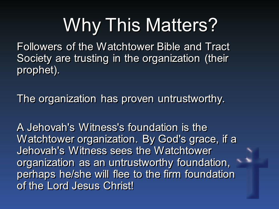 Why This Matters Followers of the Watchtower Bible and Tract Society are trusting in the organization (their prophet).