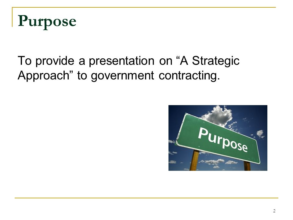 Purpose To provide a presentation on A Strategic Approach to government contracting.