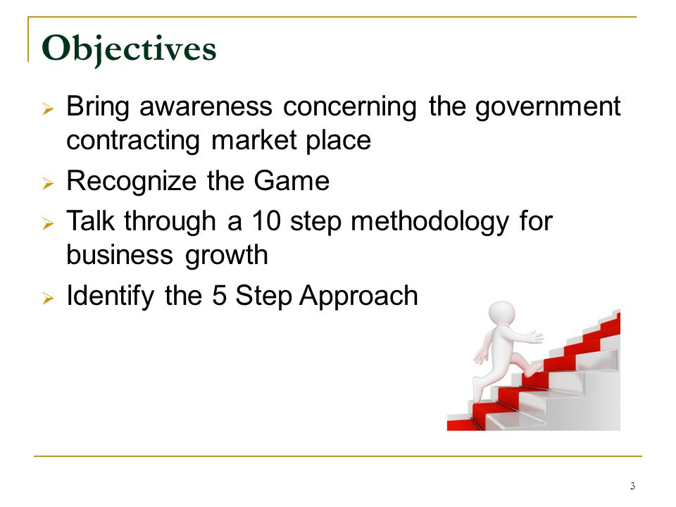 Objectives Bring awareness concerning the government contracting market place. Recognize the Game.
