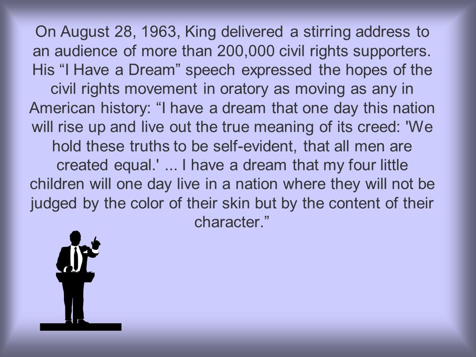 On August 28, 1963, King delivered a stirring address to an audience of more than 200,000 civil rights supporters.