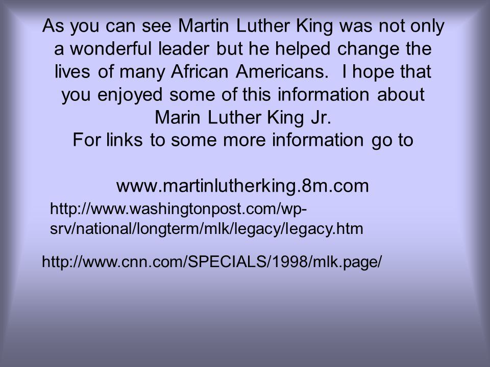 As you can see Martin Luther King was not only a wonderful leader but he helped change the lives of many African Americans. I hope that you enjoyed some of this information about Marin Luther King Jr. For links to some more information go to www.martinlutherking.8m.com