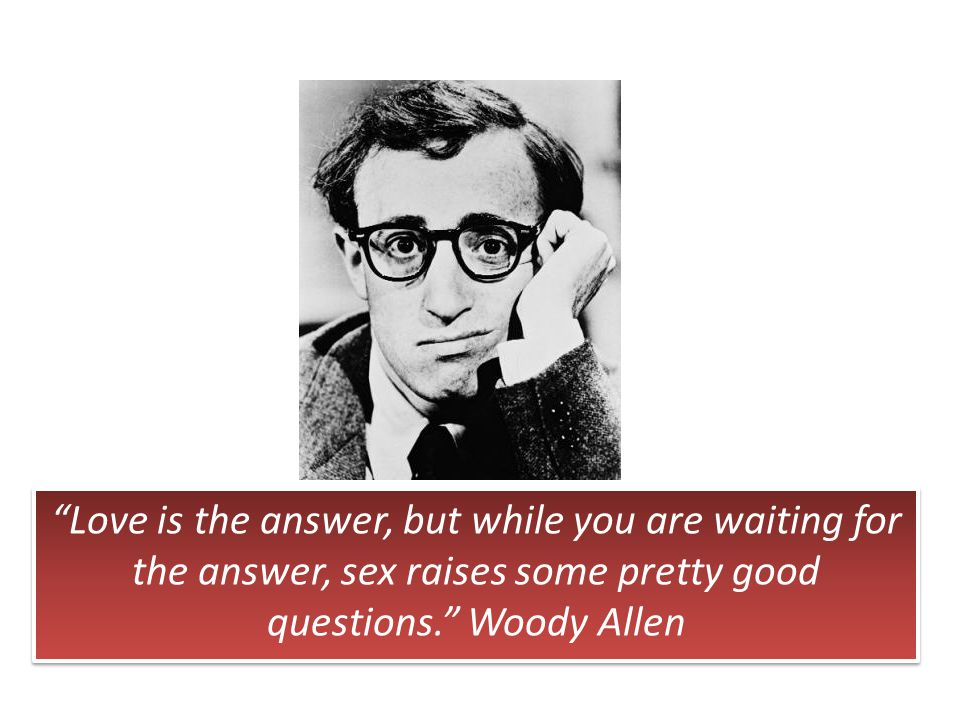 Love is the answer, but while you are waiting for the answer, sex raises some pretty good questions. Woody Allen