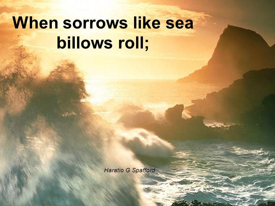 When sorrows like sea billows roll;