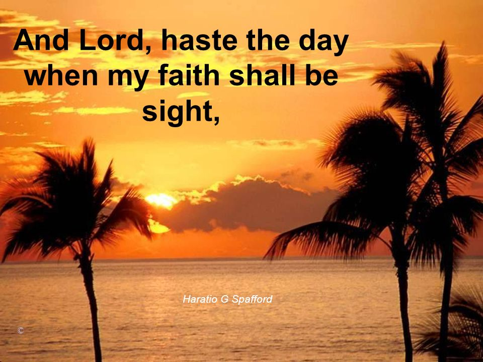 And Lord, haste the day when my faith shall be sight,