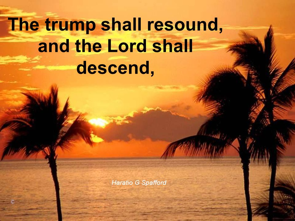 The trump shall resound, and the Lord shall descend,