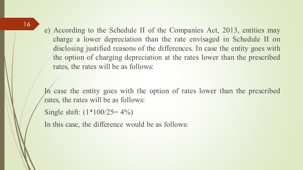 e) According to the Schedule II of the Companies Act, 2013, entities may charge a lower depreciation than the rate envisaged in Schedule II on disclosing justified reasons of the differences.