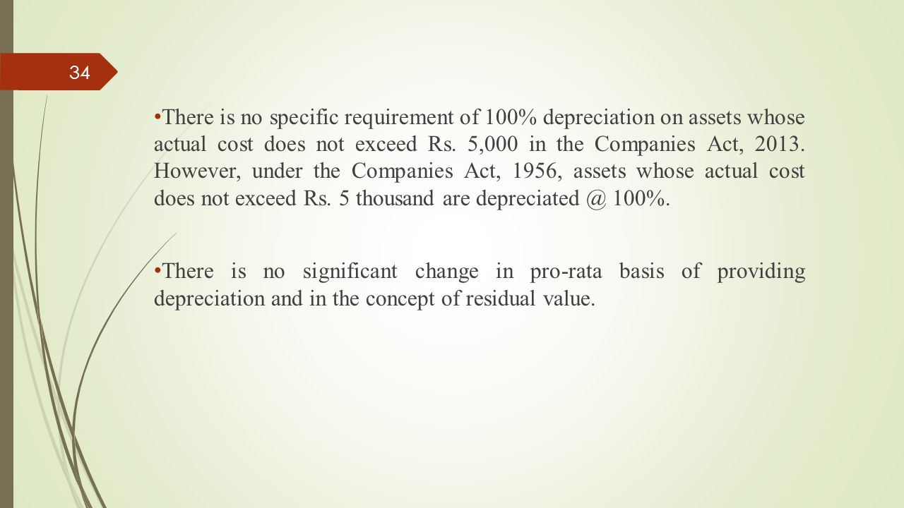 There is no specific requirement of 100% depreciation on assets whose actual cost does not exceed Rs. 5,000 in the Companies Act, 2013. However, under the Companies Act, 1956, assets whose actual cost does not exceed Rs. 5 thousand are depreciated @ 100%.