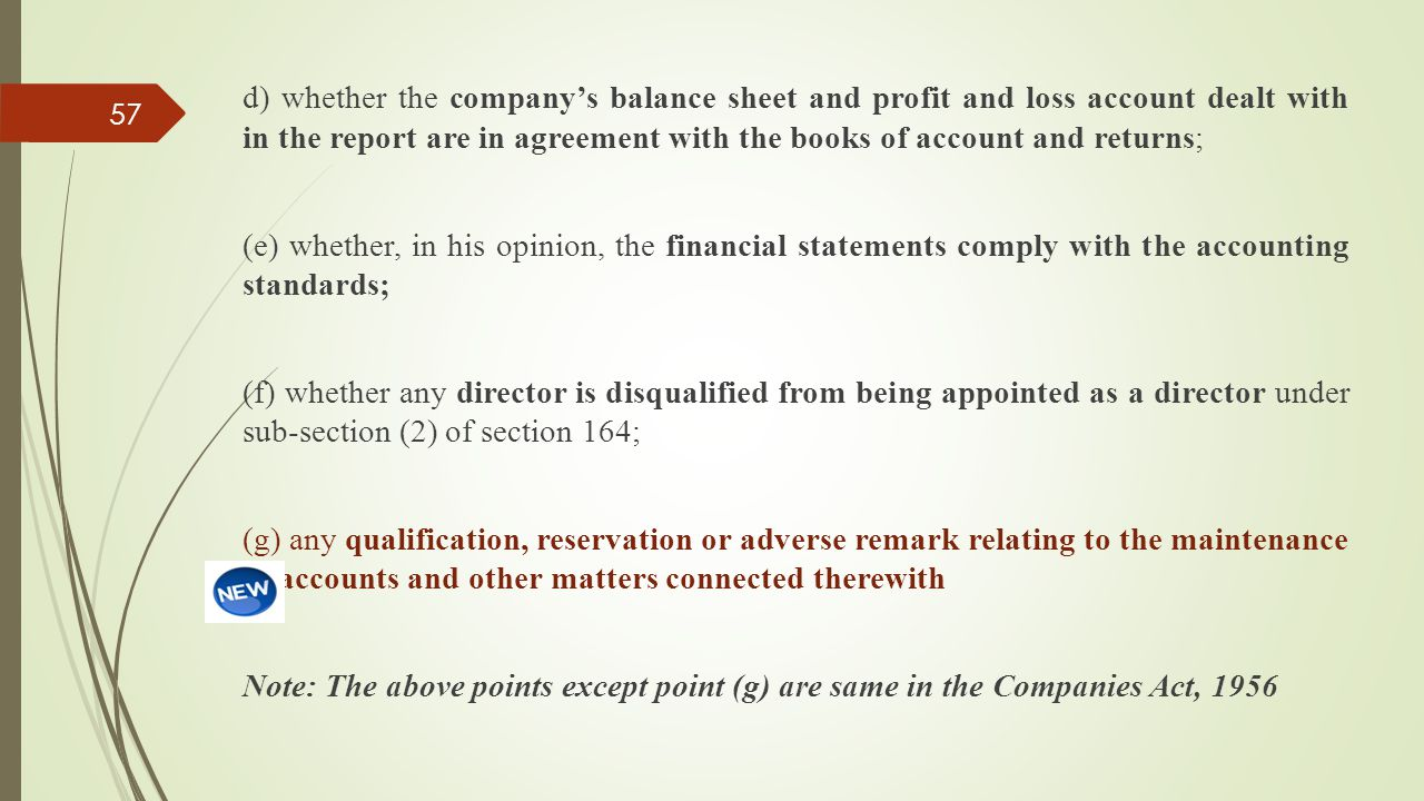d) whether the company's balance sheet and profit and loss account dealt with in the report are in agreement with the books of account and returns; (e) whether, in his opinion, the financial statements comply with the accounting standards; (f) whether any director is disqualified from being appointed as a director under sub-section (2) of section 164; (g) any qualification, reservation or adverse remark relating to the maintenance of accounts and other matters connected therewith Note: The above points except point (g) are same in the Companies Act, 1956