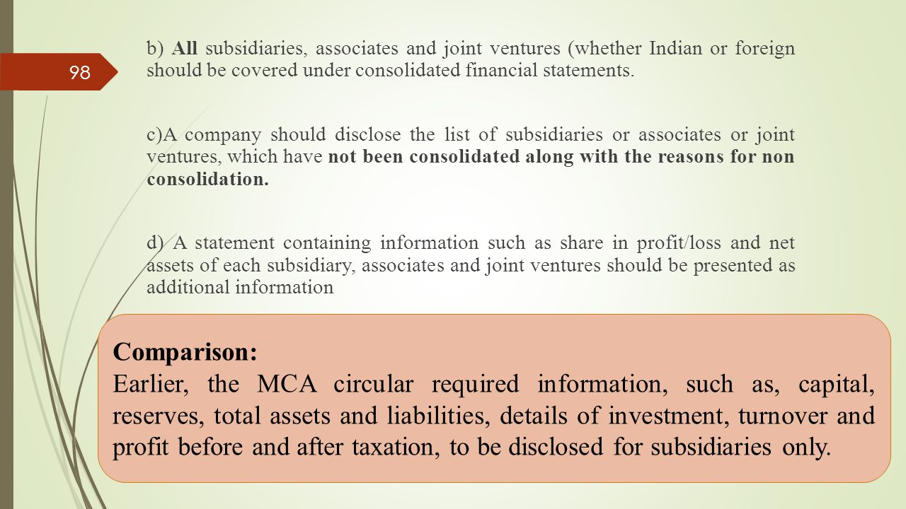 b) All subsidiaries, associates and joint ventures (whether Indian or foreign should be covered under consolidated financial statements. c)A company should disclose the list of subsidiaries or associates or joint ventures, which have not been consolidated along with the reasons for non consolidation. d) A statement containing information such as share in profit/loss and net assets of each subsidiary, associates and joint ventures should be presented as additional information