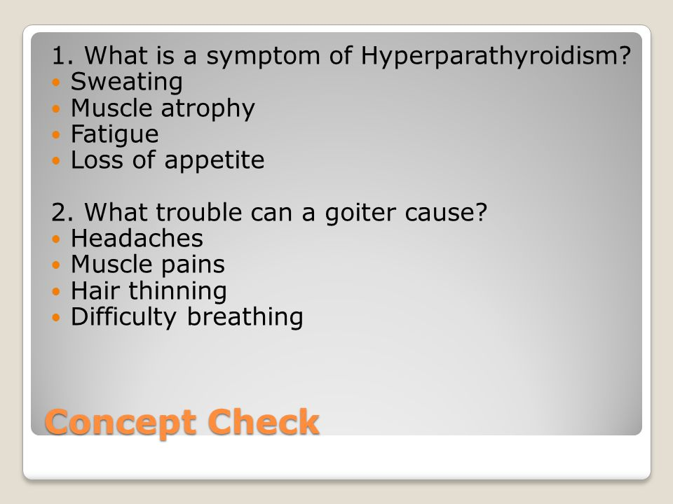 Concept Check 1. What is a symptom of Hyperparathyroidism Sweating