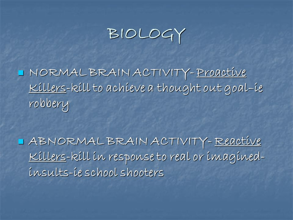 BIOLOGY NORMAL BRAIN ACTIVITY- Proactive Killers-kill to achieve a thought out goal–ie robbery.