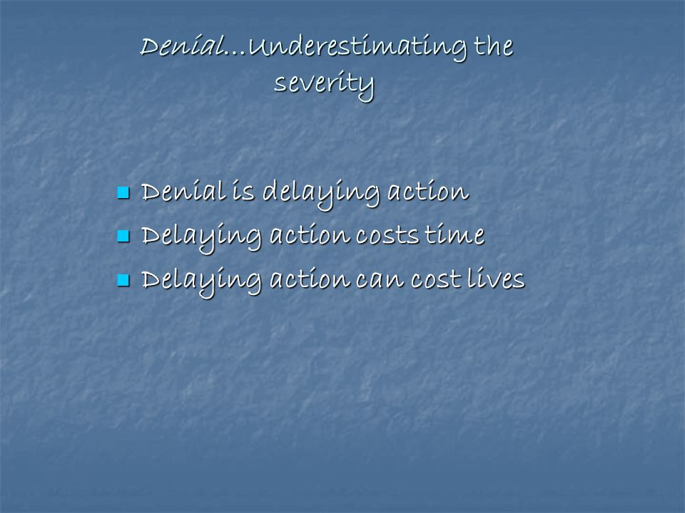 Denial…Underestimating the severity