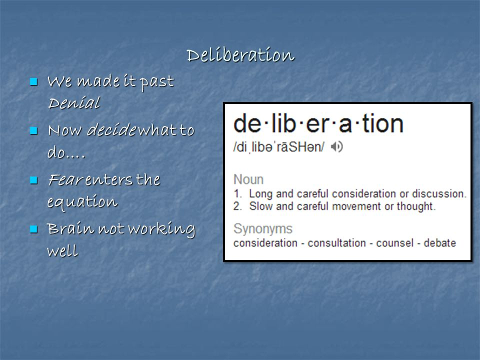 Deliberation We made it past Denial Now decide what to do….