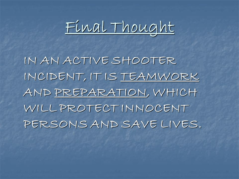 Final Thought IN AN ACTIVE SHOOTER INCIDENT, IT IS TEAMWORK AND PREPARATION, WHICH WILL PROTECT INNOCENT PERSONS AND SAVE LIVES.