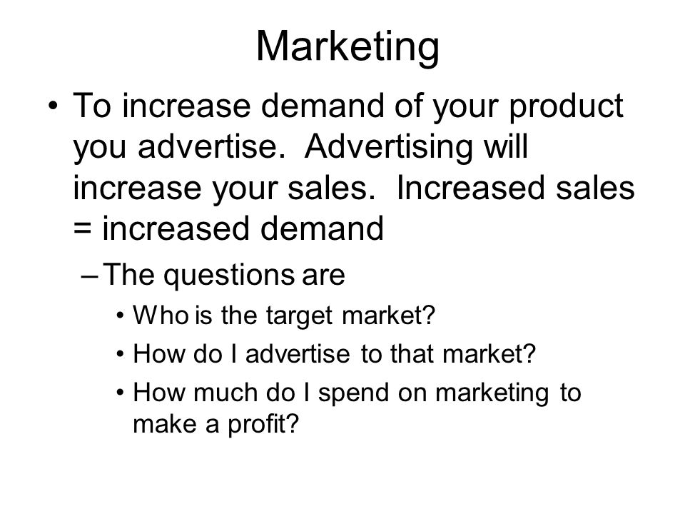 Marketing To increase demand of your product you advertise. Advertising will increase your sales. Increased sales = increased demand.
