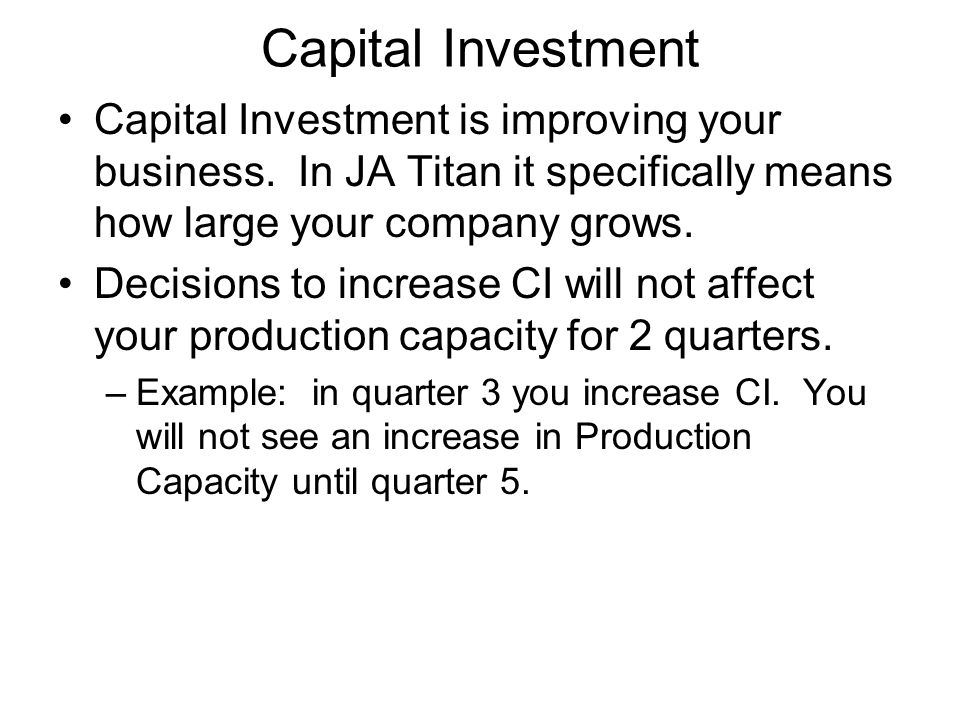 Capital Investment Capital Investment is improving your business. In JA Titan it specifically means how large your company grows.