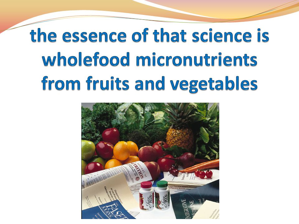 the essence of that science is wholefood micronutrients from fruits and vegetables