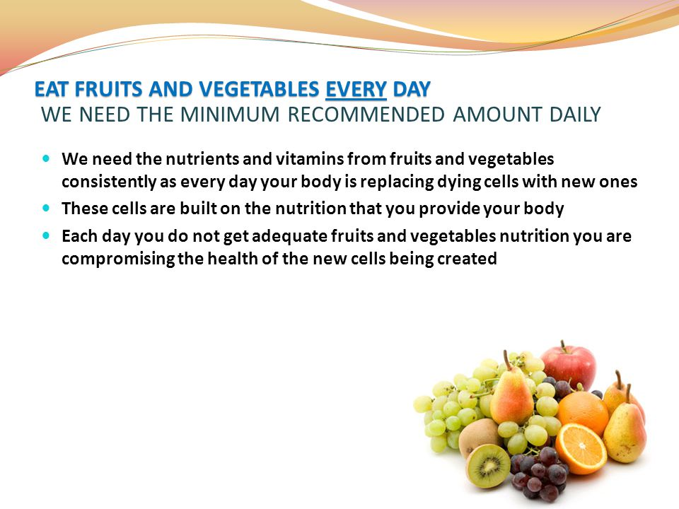 EAT FRUITS AND VEGETABLES EVERY DAY WE NEED THE MINIMUM RECOMMENDED AMOUNT DAILY