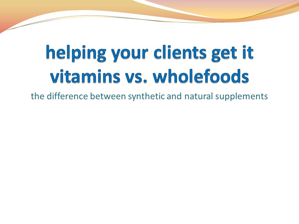 helping your clients get it vitamins vs. wholefoods