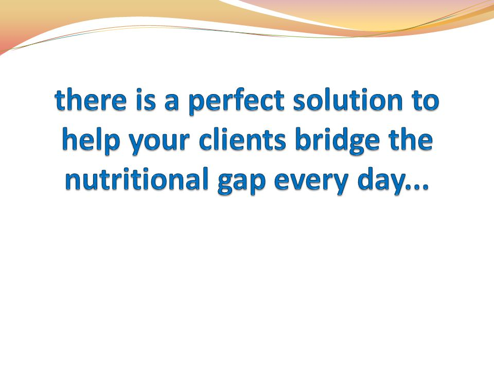 there is a perfect solution to help your clients bridge the nutritional gap every day...