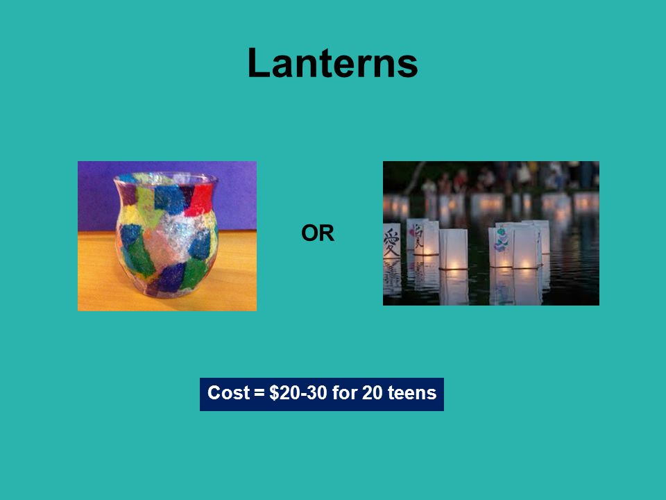 Lanterns OR Cost = $20-30 for 20 teens