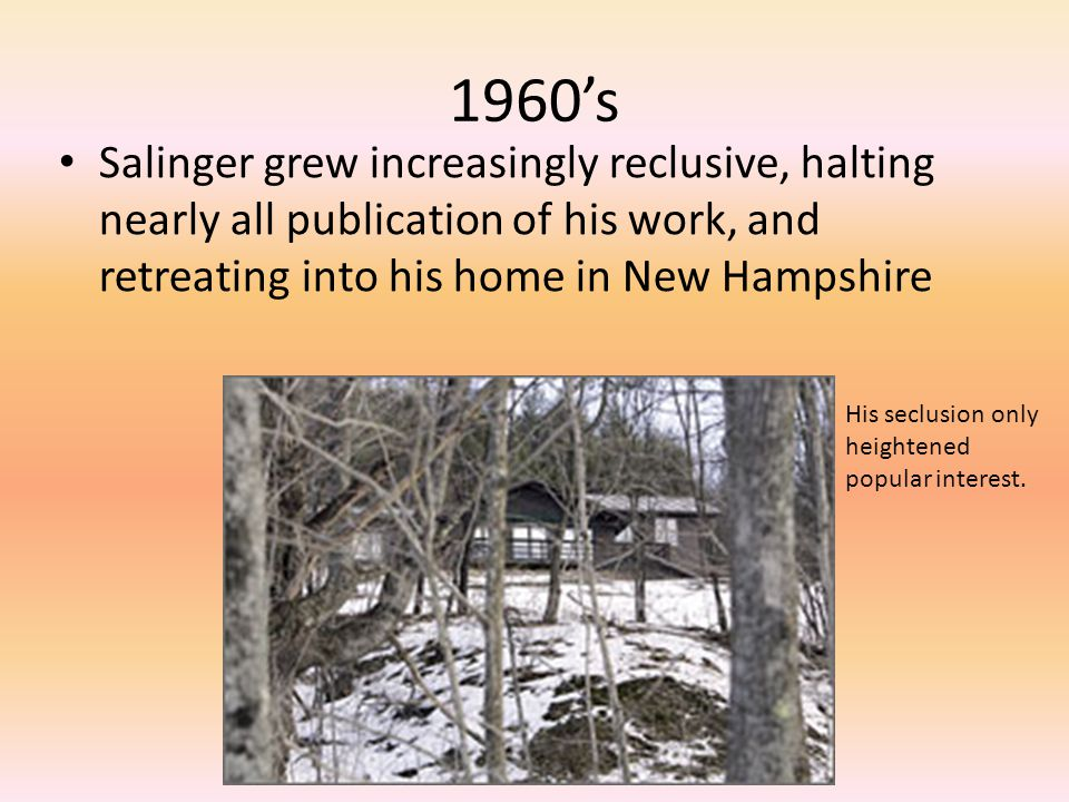 1960's Salinger grew increasingly reclusive, halting nearly all publication of his work, and retreating into his home in New Hampshire.
