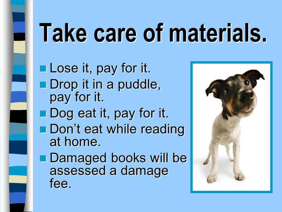 Take care of materials. Lose it, pay for it.