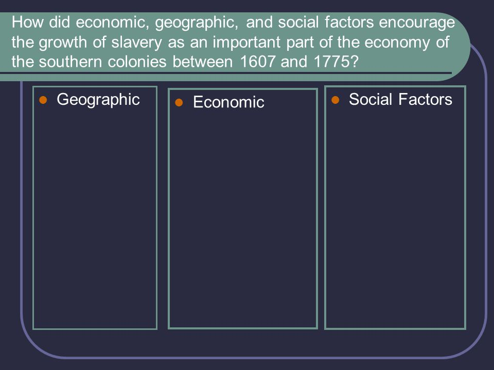 How did economic, geographic, and social factors encourage the growth of slavery as an important part of the economy of the southern colonies between 1607 and 1775