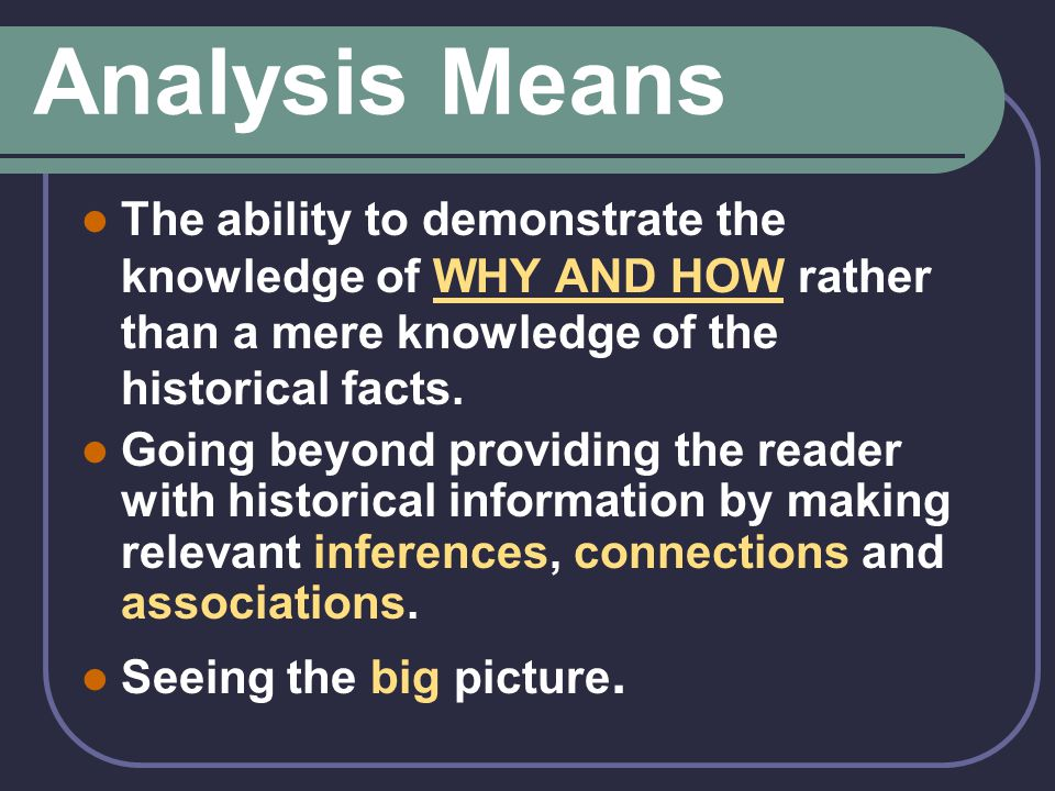 Analysis Means The ability to demonstrate the knowledge of WHY AND HOW rather than a mere knowledge of the historical facts.