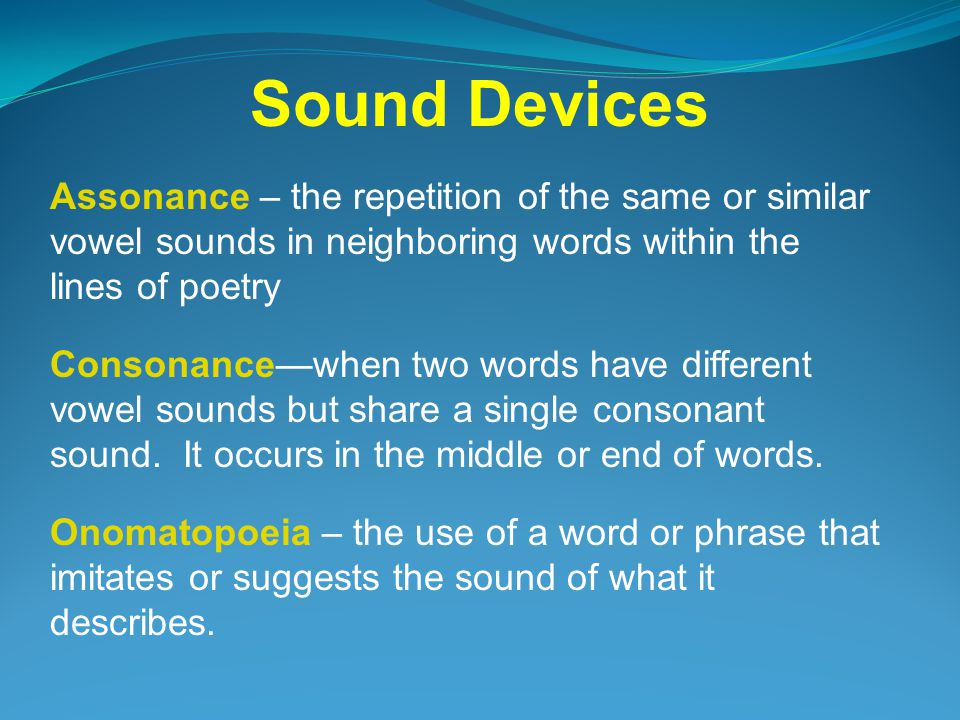 Sound Devices Assonance – the repetition of the same or similar vowel sounds in neighboring words within the lines of poetry.