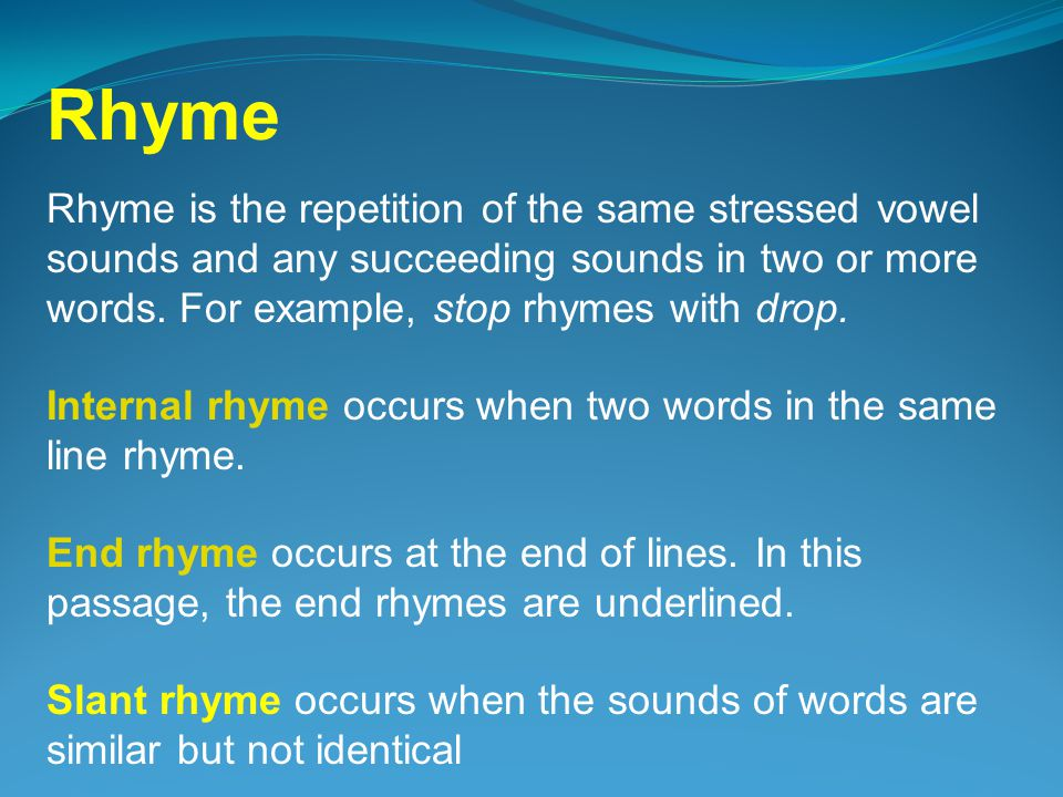 Rhyme Rhyme is the repetition of the same stressed vowel sounds and any succeeding sounds in two or more words. For example, stop rhymes with drop.