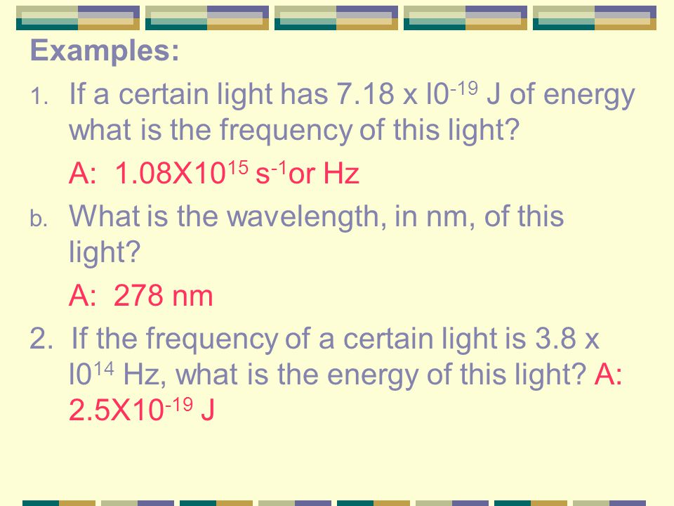 Examples: If a certain light has 7.18 x l0-19 J of energy what is the frequency of this light A: 1.08X1015 s-1or Hz.