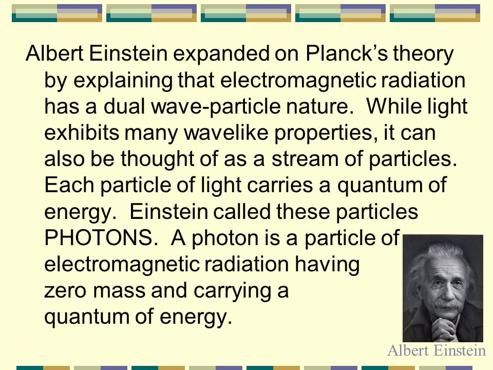 Albert Einstein expanded on Planck's theory by explaining that electromagnetic radiation has a dual wave-particle nature. While light exhibits many wavelike properties, it can also be thought of as a stream of particles. Each particle of light carries a quantum of energy. Einstein called these particles PHOTONS. A photon is a particle of electromagnetic radiation having zero mass and carrying a quantum of energy.