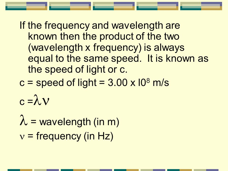 If the frequency and wavelength are known then the product of the two (wavelength x frequency) is always equal to the same speed. It is known as the speed of light or c.