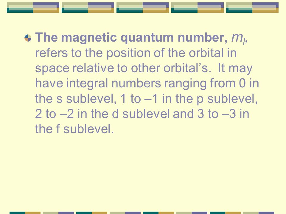 The magnetic quantum number, ml, refers to the position of the orbital in space relative to other orbital's.