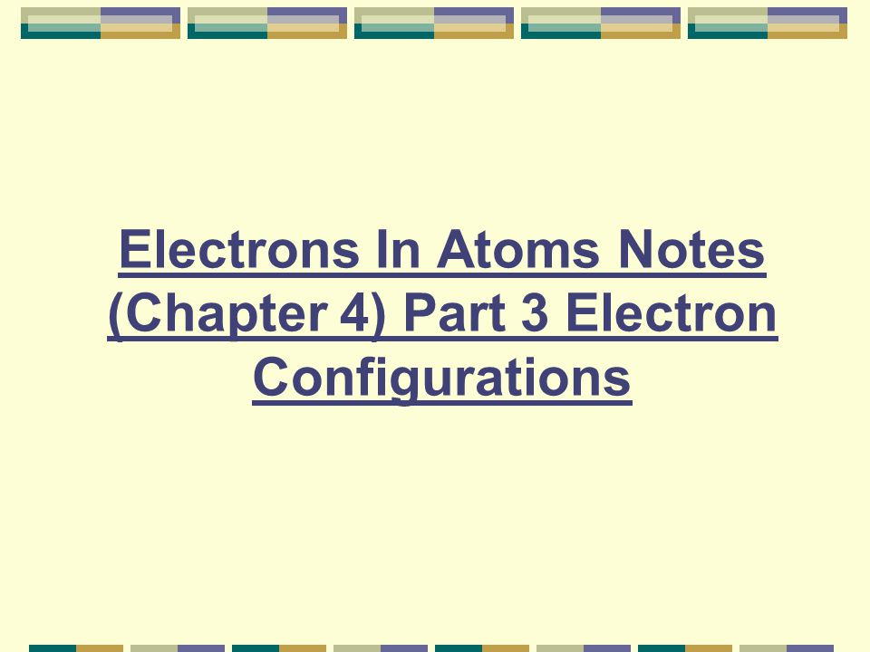 Electrons In Atoms Notes (Chapter 4) Part 3 Electron Configurations