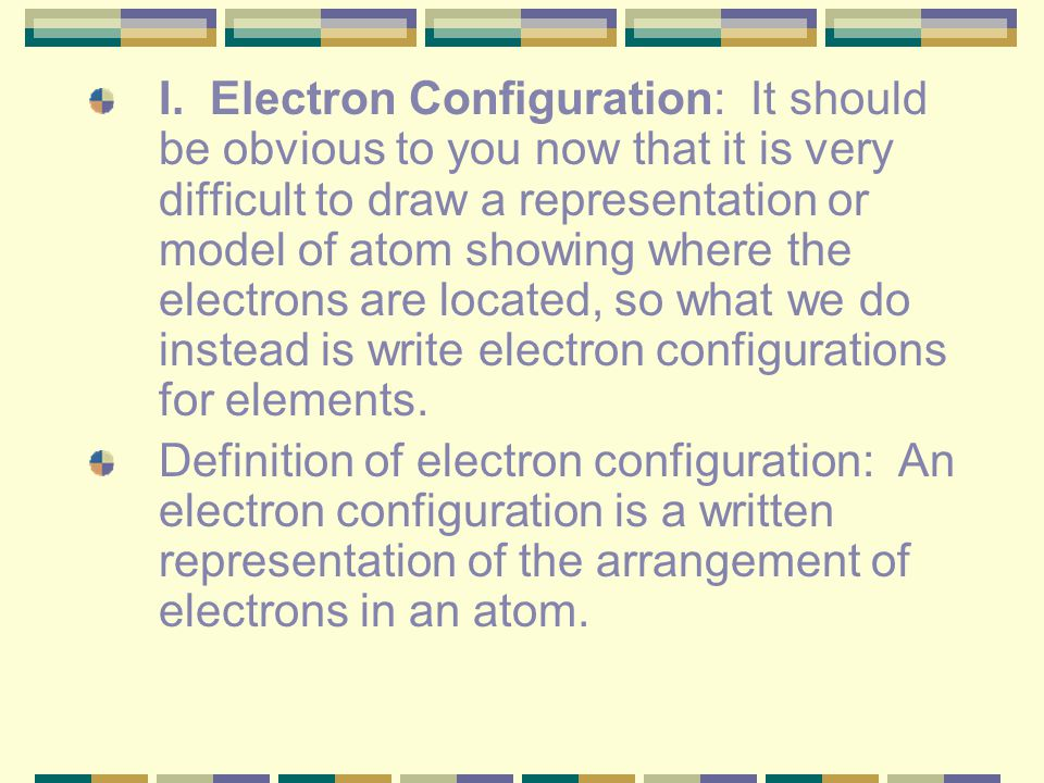 I. Electron Configuration: It should be obvious to you now that it is very difficult to draw a representation or model of atom showing where the electrons are located, so what we do instead is write electron configurations for elements.