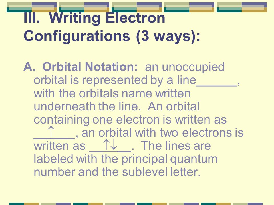 III. Writing Electron Configurations (3 ways):