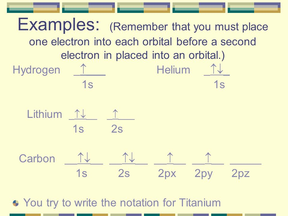 Examples: (Remember that you must place one electron into each orbital before a second electron in placed into an orbital.)