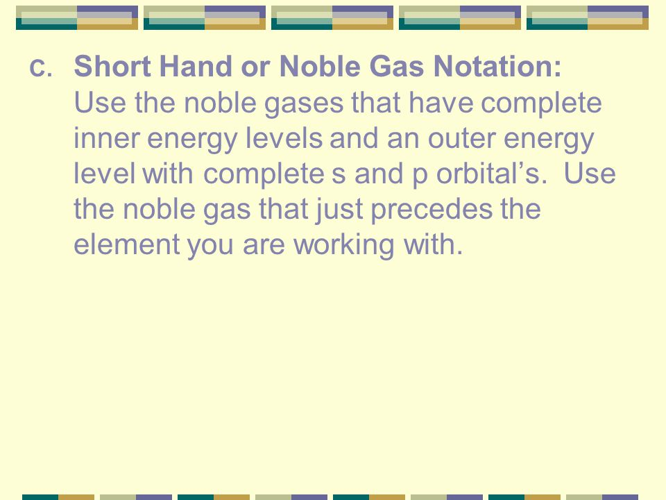 Short Hand or Noble Gas Notation: Use the noble gases that have complete inner energy levels and an outer energy level with complete s and p orbital's.