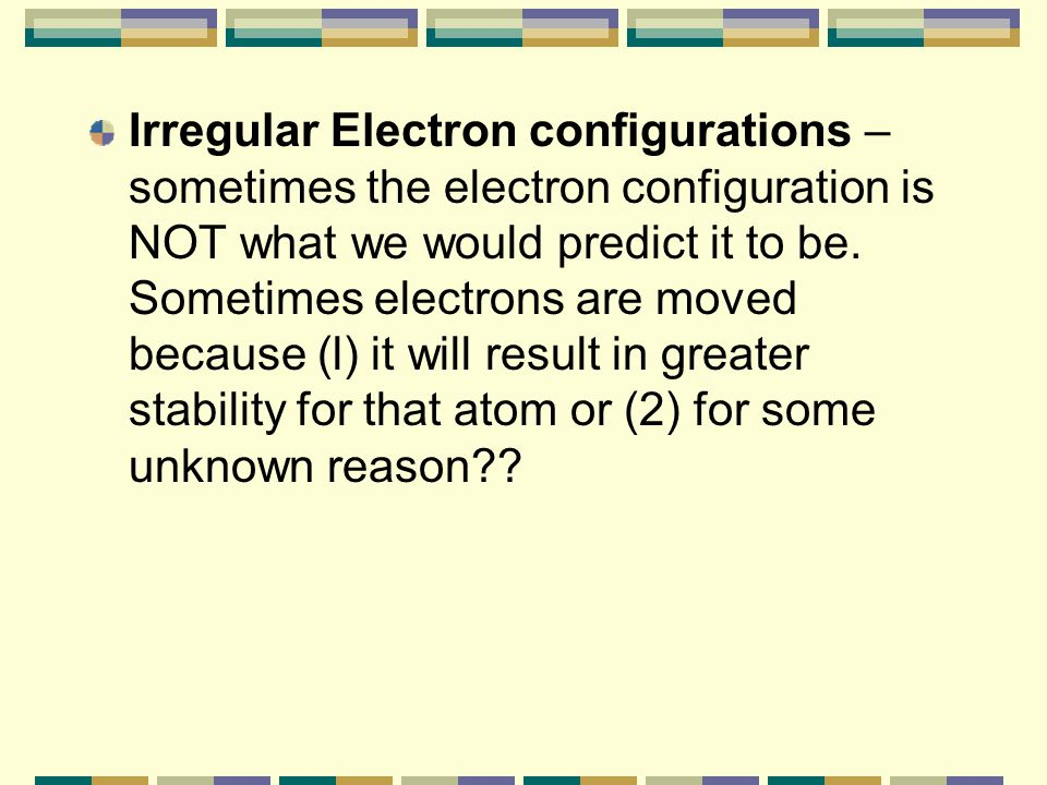 Irregular Electron configurations – sometimes the electron configuration is NOT what we would predict it to be.