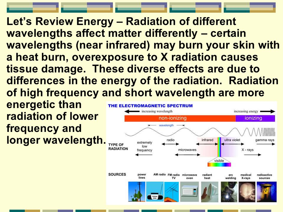 Let's Review Energy – Radiation of different wavelengths affect matter differently – certain wavelengths (near infrared) may burn your skin with a heat burn, overexposure to X radiation causes tissue damage.