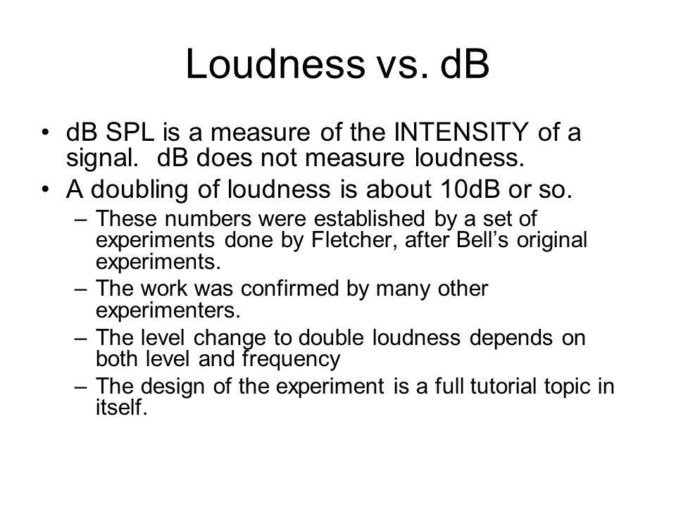 Loudness vs. dB dB SPL is a measure of the INTENSITY of a signal. dB does not measure loudness. A doubling of loudness is about 10dB or so.