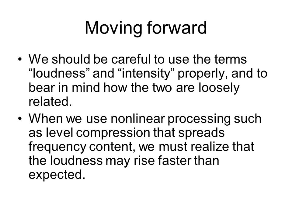 Moving forward We should be careful to use the terms loudness and intensity properly, and to bear in mind how the two are loosely related.