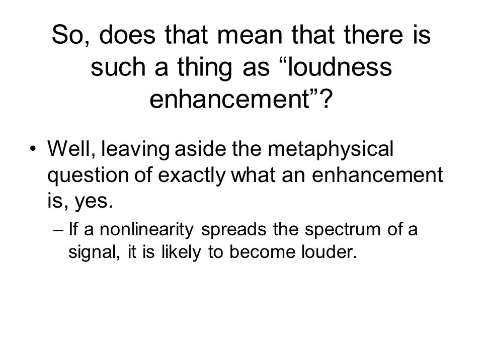 So, does that mean that there is such a thing as loudness enhancement