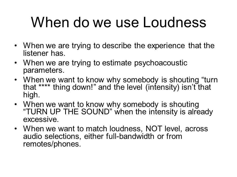 When do we use Loudness When we are trying to describe the experience that the listener has.