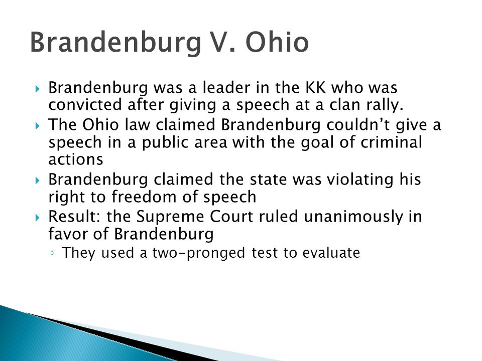 Brandenburg V. Ohio Brandenburg was a leader in the KK who was convicted after giving a speech at a clan rally.