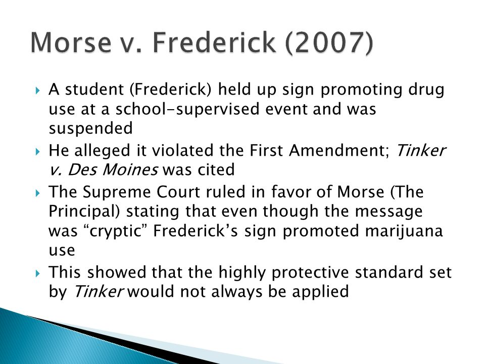 Morse v. Frederick (2007) A student (Frederick) held up sign promoting drug use at a school-supervised event and was suspended.