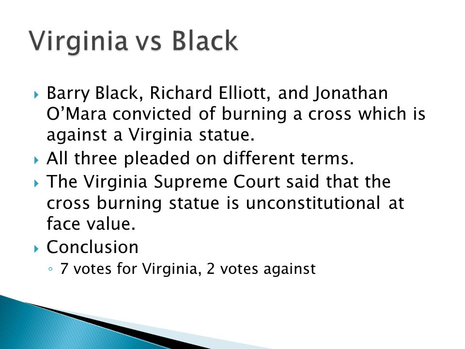 Virginia vs Black Barry Black, Richard Elliott, and Jonathan O'Mara convicted of burning a cross which is against a Virginia statue.