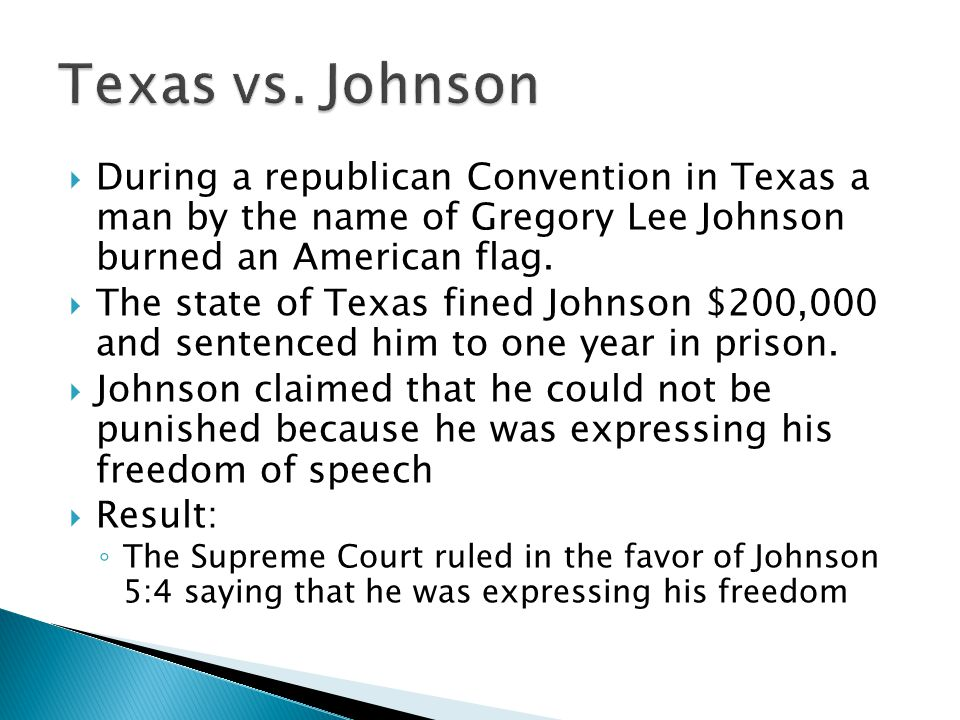 Texas vs. Johnson During a republican Convention in Texas a man by the name of Gregory Lee Johnson burned an American flag.